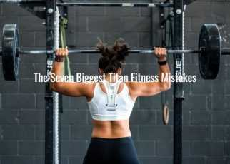 the Seven Biggest Titan Fitness Mistakes